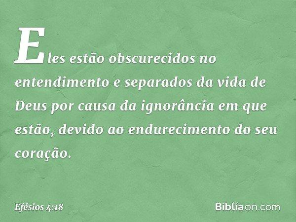 Eles estão obscurecidos no entendimento e separados da vida de Deus por causa da ignorância em que estão, devido ao endurecimento do seu coração. -- Efésios 4:1