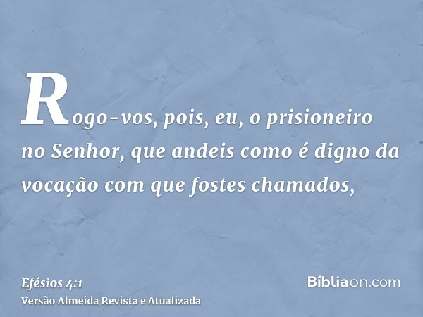 Rogo-vos, pois, eu, o prisioneiro no Senhor, que andeis como é digno da vocação com que fostes chamados,