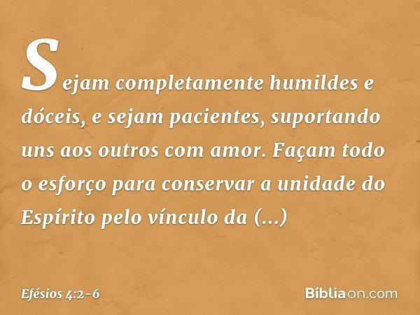 Sejam completamente humildes e dóceis, e sejam pacientes, suportando uns aos outros com amor. Façam todo o esforço para conservar a unidade do Espírito pelo vín