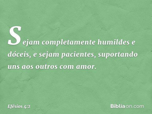 Sejam completamente humildes e dóceis, e sejam pacientes, suportando uns aos outros com amor. -- Efésios 4:2