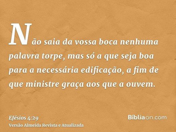 Não saia da vossa boca nenhuma palavra torpe, mas só a que seja boa para a necessária edificação, a fim de que ministre graça aos que a ouvem.