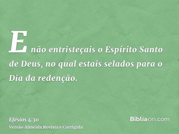 E não entristeçais o Espírito Santo de Deus, no qual estais selados para o Dia da redenção.