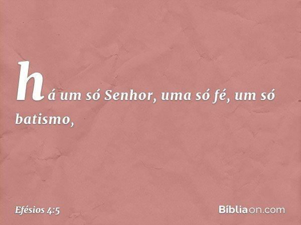 há um só Senhor, uma só fé, um só batismo, -- Efésios 4:5