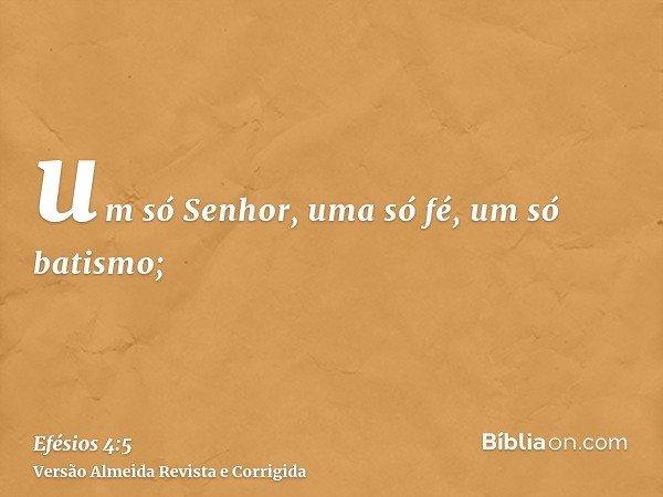 um só Senhor, uma só fé, um só batismo;