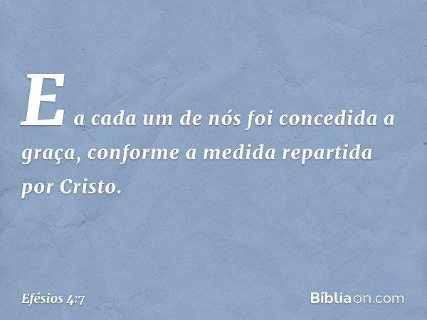 E a cada um de nós foi concedida a graça, conforme a medida repartida por Cristo. -- Efésios 4:7