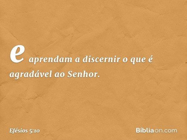 e aprendam a discernir o que é agradável ao Senhor. -- Efésios 5:10
