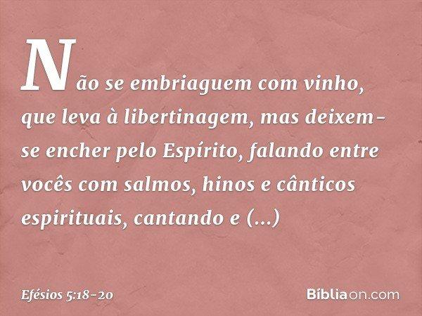 Não se embriaguem com vinho, que leva à libertinagem, mas deixem-se encher pelo Espírito, falando entre vocês com salmos, hinos e cânticos espirituais, cantando