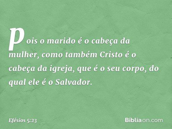 pois o marido é o cabeça da mulher, como também Cristo é o cabeça da igreja, que é o seu corpo, do qual ele é o Salvador. -- Efésios 5:23
