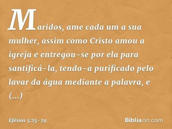 Maridos, ame cada um a sua mulher, assim como Cristo amou a igreja e entregou-se por ela para santificá-la, tendo-a purificado pelo lavar da água mediante a pal