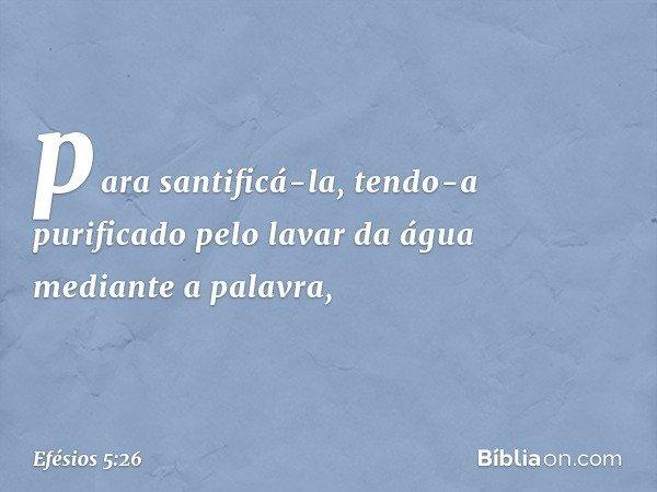 para santificá-la, tendo-a purificado pelo lavar da água mediante a palavra, -- Efésios 5:26