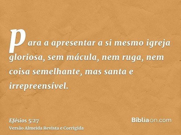 para a apresentar a si mesmo igreja gloriosa, sem mácula, nem ruga, nem coisa semelhante, mas santa e irrepreensível.