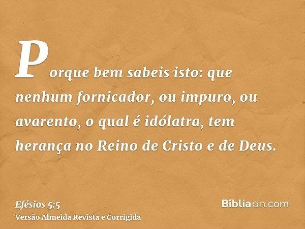 Porque bem sabeis isto: que nenhum fornicador, ou impuro, ou avarento, o qual é idólatra, tem herança no Reino de Cristo e de Deus.