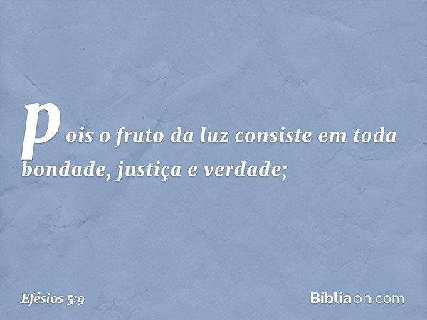 pois o fruto da luz consiste em toda bondade, justiça e verdade; -- Efésios 5:9