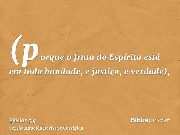 (porque o fruto do Espírito está em toda bondade, e justiça, e verdade),