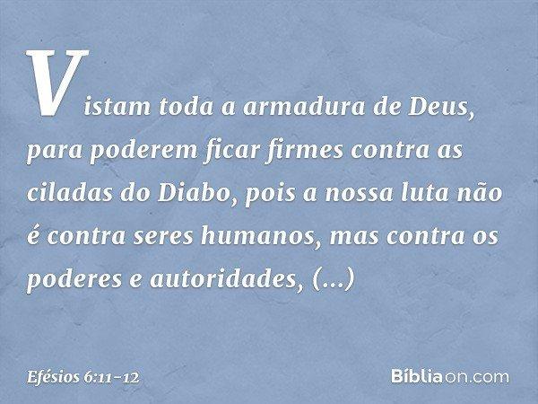 Vistam toda a armadura de Deus, para poderem ficar firmes contra as ciladas do Diabo, pois a nossa luta não é contra seres humanos, mas contra os poderes e auto