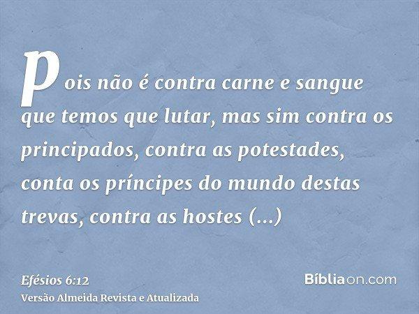 pois não é contra carne e sangue que temos que lutar, mas sim contra os principados, contra as potestades, conta os príncipes do mundo destas trevas, contra as