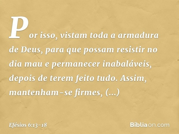 Por isso, vistam toda a armadura de Deus, para que possam resistir no dia mau e permanecer inabaláveis, depois de terem feito tudo. Assim, mantenham-se firmes,