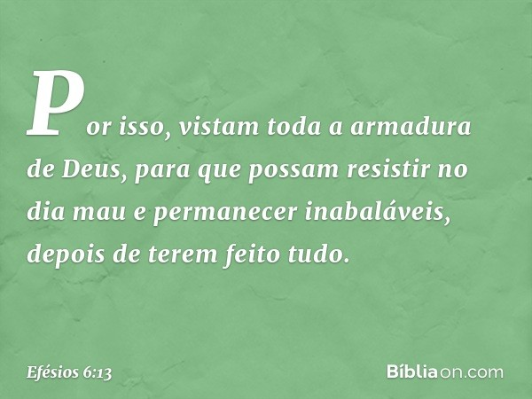 Por isso, vistam toda a armadura de Deus, para que possam resistir no dia mau e permanecer inabaláveis, depois de terem feito tudo. -- Efésios 6:13