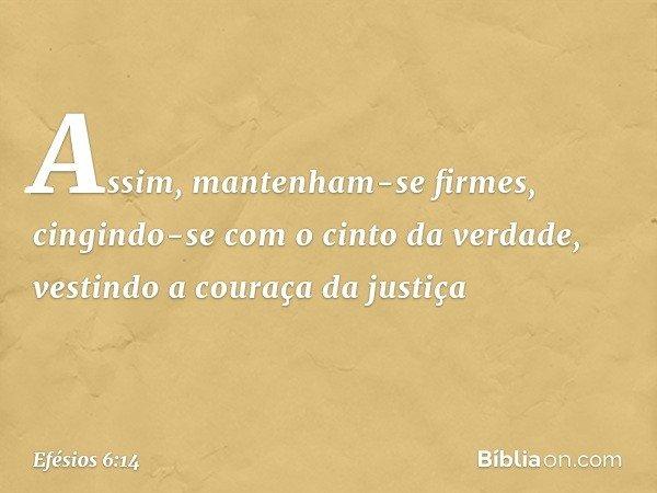 Assim, mantenham-se firmes, cingindo-se com o cinto da verdade, vestindo a couraça da justiça -- Efésios 6:14