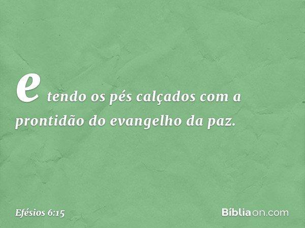 e tendo os pés calçados com a prontidão do evangelho da paz. -- Efésios 6:15