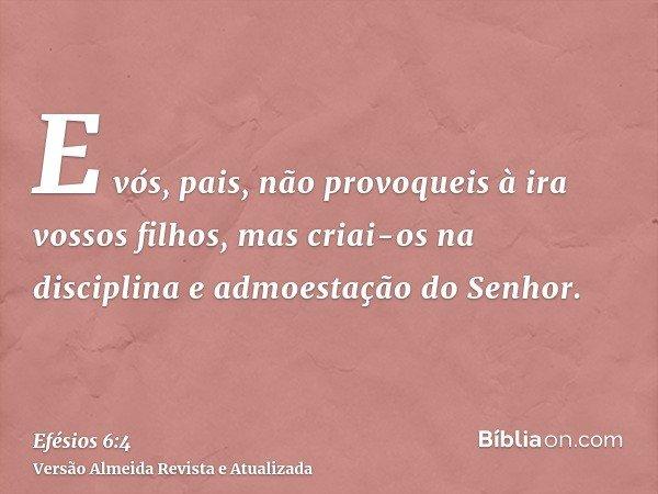 E vós, pais, não provoqueis à ira vossos filhos, mas criai-os na disciplina e admoestação do Senhor.