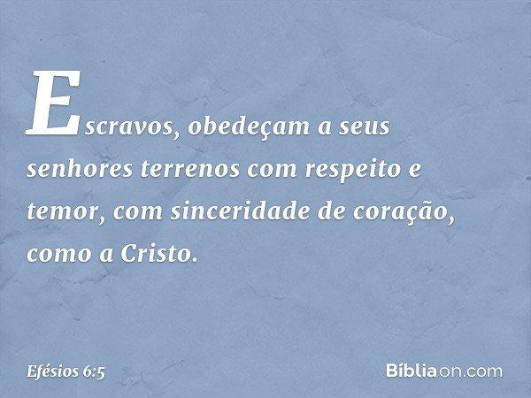 Escravos, obedeçam a seus senhores terrenos com respeito e temor, com sinceridade de coração, como a Cristo. -- Efésios 6:5