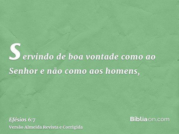 servindo de boa vontade como ao Senhor e não como aos homens,