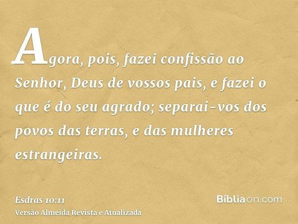 Agora, pois, fazei confissão ao Senhor, Deus de vossos pais, e fazei o que é do seu agrado; separai-vos dos povos das terras, e das mulheres estrangeiras.