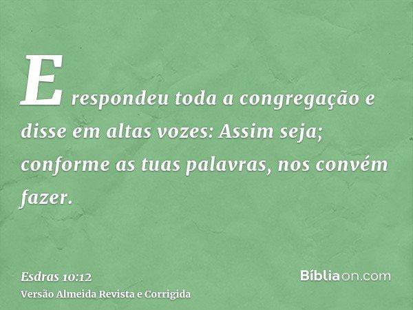 E respondeu toda a congregação e disse em altas vozes: Assim seja; conforme as tuas palavras, nos convém fazer.