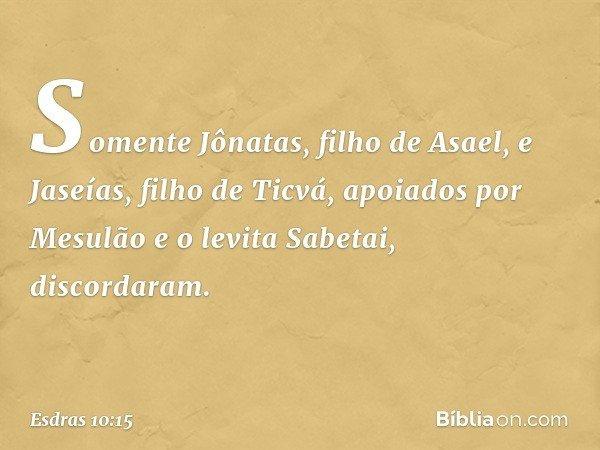 Somente Jônatas, filho de Asael, e Jaseías, filho de Ticvá, apoiados por Mesulão e o levita Sabetai, discordaram. -- Esdras 10:15