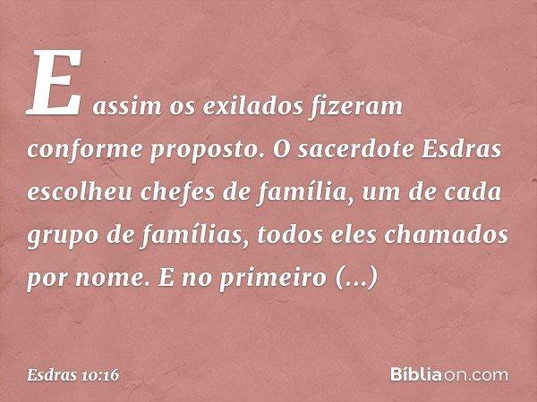 E assim os exilados fizeram conforme proposto. O sacerdote Esdras escolheu chefes de família, um de cada grupo de famílias, todos eles chamados por nome. E no p