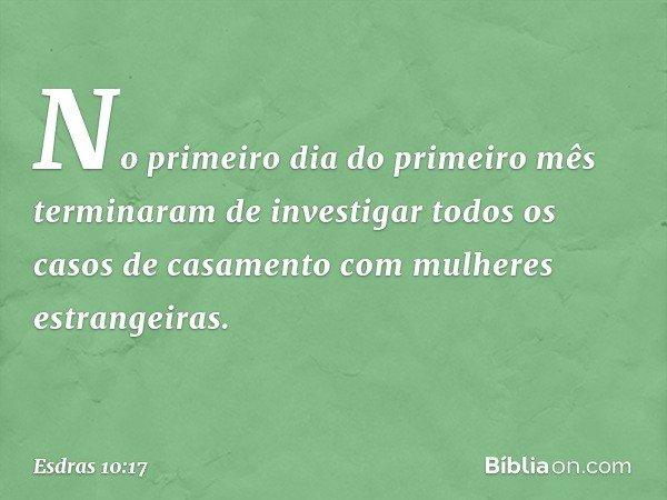 No primeiro dia do primeiro mês terminaram de investigar todos os casos de casamento com mulheres estrangeiras. -- Esdras 10:17