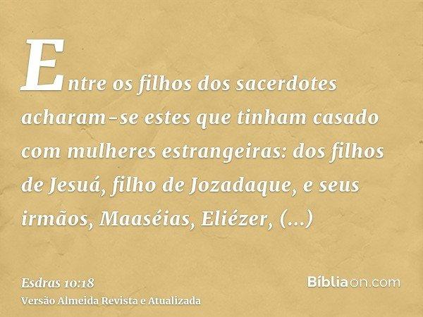 Entre os filhos dos sacerdotes acharam-se estes que tinham casado com mulheres estrangeiras: dos filhos de Jesuá, filho de Jozadaque, e seus irmãos, Maaséias, E