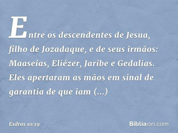 Entre os descendentes de Jesua, filho de Jozadaque, e de seus irmãos: Maaseias, Eliézer, Jaribe e Gedalias. Eles apertaram as mãos em sinal de garantia de que i