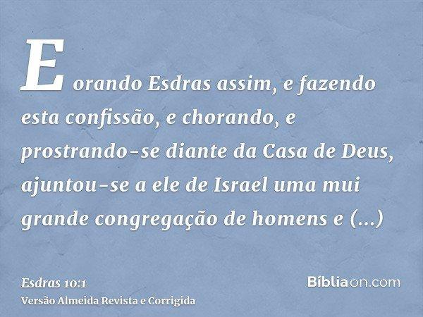E orando Esdras assim, e fazendo esta confissão, e chorando, e prostrando-se diante da Casa de Deus, ajuntou-se a ele de Israel uma mui grande congregação de ho