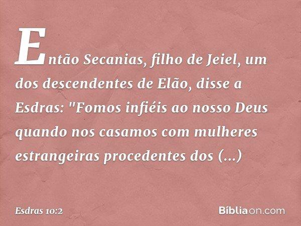 """Então Secanias, filho de Jeiel, um dos descendentes de Elão, disse a Esdras: """"Fomos infiéis ao nosso Deus quando nos casamos com mulheres estrangeiras proceden"""