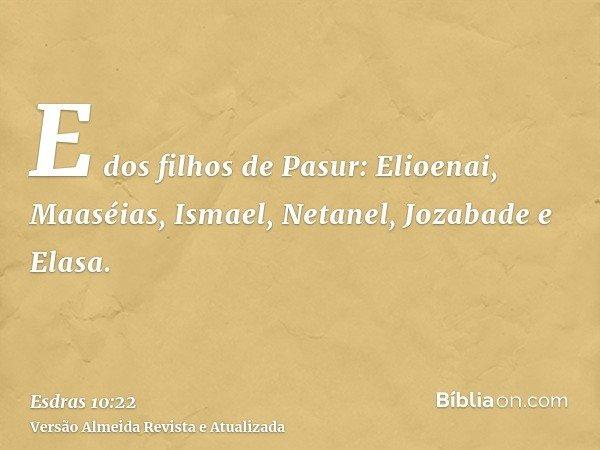 E dos filhos de Pasur: Elioenai, Maaséias, Ismael, Netanel, Jozabade e Elasa.