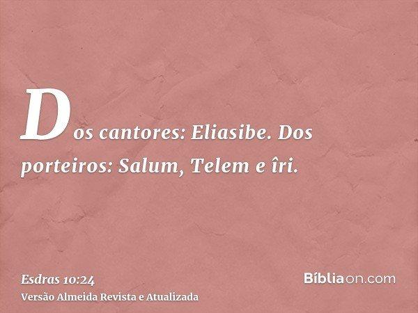 Dos cantores: Eliasibe. Dos porteiros: Salum, Telem e îri.