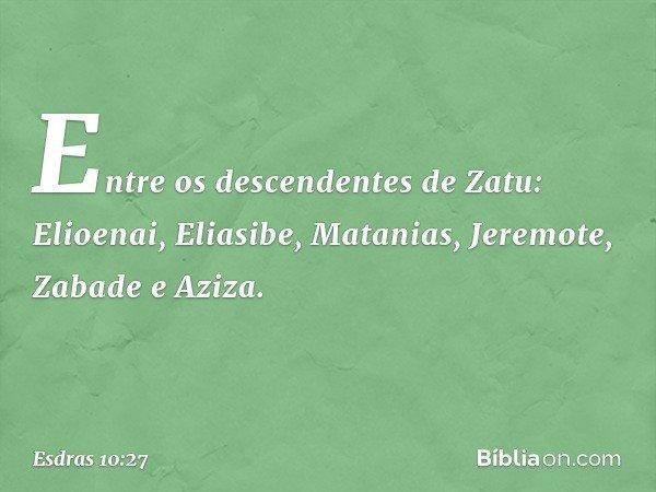 Entre os descendentes de Zatu: Elioenai, Eliasibe, Matanias, Jeremote, Zabade e Aziza. -- Esdras 10:27