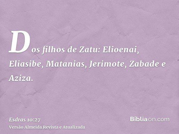 Dos filhos de Zatu: Elioenai, Eliasibe, Matanias, Jerimote, Zabade e Aziza.