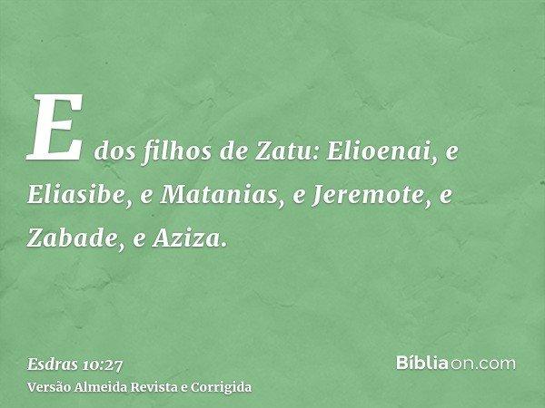 E dos filhos de Zatu: Elioenai, e Eliasibe, e Matanias, e Jeremote, e Zabade, e Aziza.