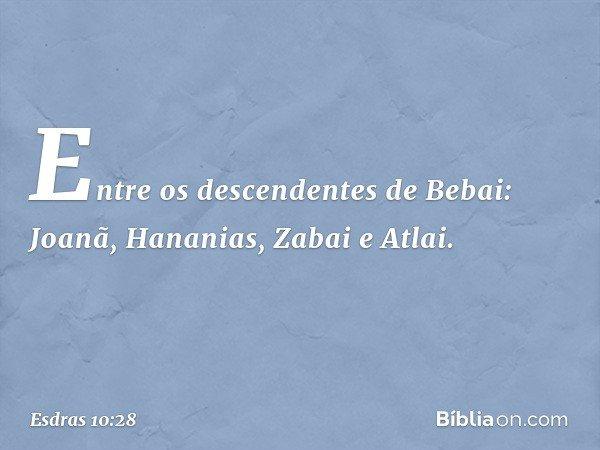 Entre os descendentes de Bebai: Joanã, Hananias, Zabai e Atlai. -- Esdras 10:28