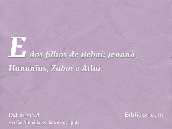 E dos filhos de Bebai: Jeoanã, Hananias, Zabai e Atlai.