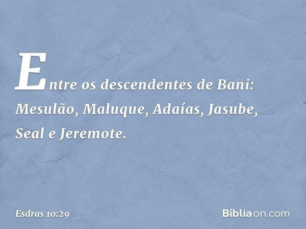 Entre os descendentes de Bani: Mesulão, Maluque, Adaías, Jasube, Seal e Jeremote. -- Esdras 10:29