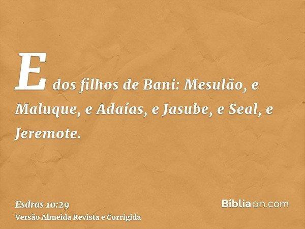 E dos filhos de Bani: Mesulão, e Maluque, e Adaías, e Jasube, e Seal, e Jeremote.