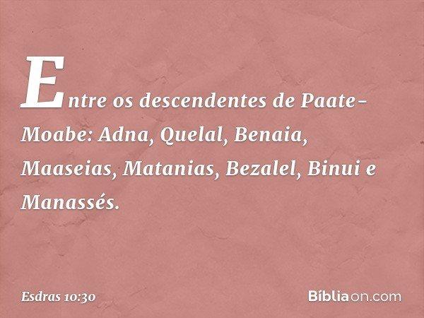 Entre os descendentes de Paate-Moabe: Adna, Quelal, Benaia, Maaseias, Matanias, Bezalel, Binui e Manassés. -- Esdras 10:30