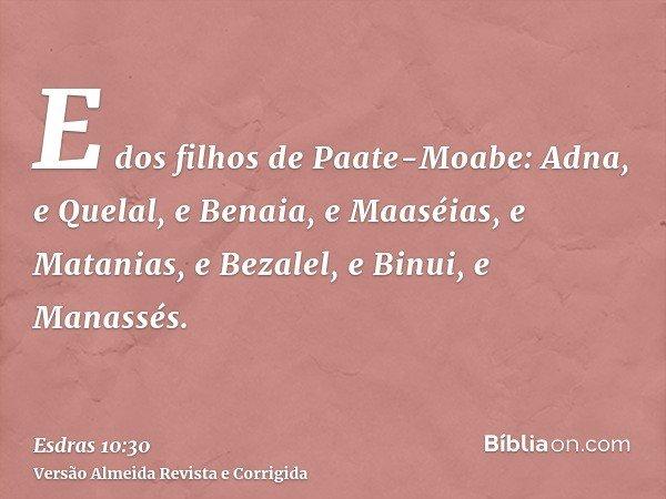 E dos filhos de Paate-Moabe: Adna, e Quelal, e Benaia, e Maaséias, e Matanias, e Bezalel, e Binui, e Manassés.