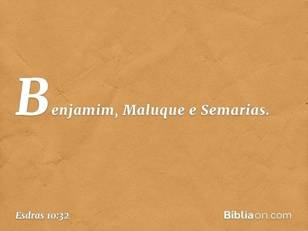 Benjamim, Maluque e Semarias. -- Esdras 10:32