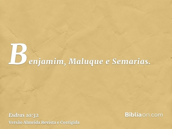 Benjamim, Maluque e Semarias.