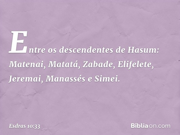 Entre os descendentes de Hasum: Matenai, Matatá, Zabade, Elifelete, Jeremai, Manassés e Simei. -- Esdras 10:33